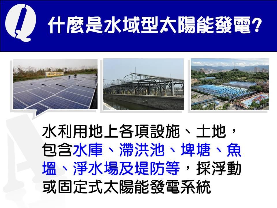 3.什麼是水域型太陽能發電? A:水利用地上各項設施、土地,包含水庫、滯洪池、埤塘、魚塭、淨水場及堤防等,採浮動或固定式太陽能發電系統。