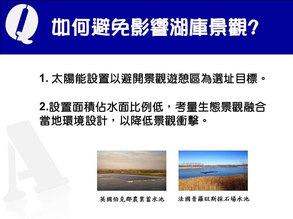 15.如何避免影響湖庫景觀:(1)太陽能設置以避開景觀遊憩區為選址目標。(2)設置面積佔水面比例低,考量生態景觀融合當地環境設計,以降低景觀衝擊。