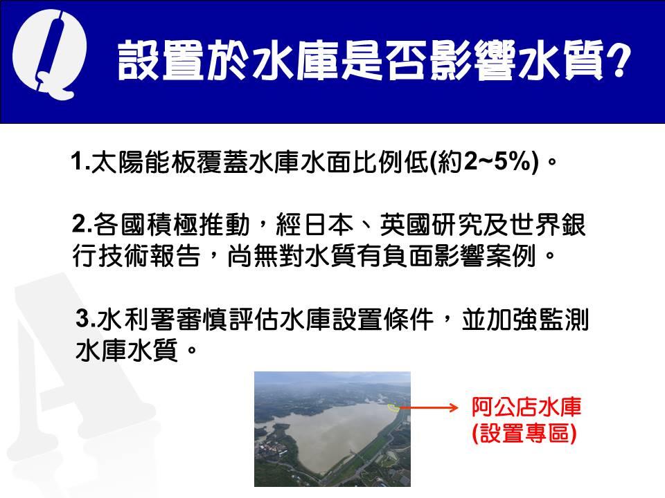 13.設置於水庫是否影響水質?(1)太陽能板覆蓋水庫水面比例低,在不影響水庫營運安全前提下設置。(2)各國積極推動,經日本、英國研究及世界銀行技術報告,尚無對水質有負面影響案例。(3)水利署將審慎評估水庫設置條件,並加強監測水庫水質。